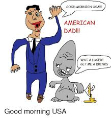American Dad Meme - good mornign usa american dad wat a loser get me a drinks good