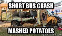 Short Bus Meme - short bus crash mashed potatoes short bus crash quickmeme