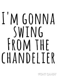 Chandeliers Song I M Gonna Live Like Tomorrow Doesn T Exist Like It Doesn T Exist