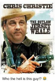 Chris Christie Memes - chris christie the outlaw ersey who the hell is this guy meme