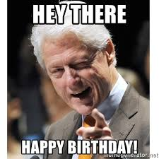 Bill Clinton Meme - hey there happy birthday bill clinton wink meme generator