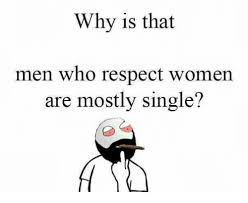 Single Men Meme - why is that men who respect women are mostly single funny meme