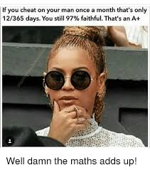 Cheating Men Meme - if you cheat on your man once a month that s only 12365 days you