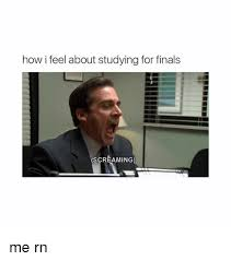 Studying For Finals Meme - how i feel about studying for finals screaming me rn finals meme
