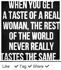Real Women Meme - when you a taste of a real woman the rest of the world never