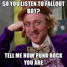 Listen To Me Meme - so you listen to fallout boy tell me how punk rock you are