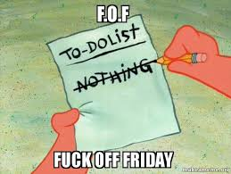 Fuck Off Memes - f o f fuck off friday to do list make a meme