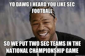 Sec Memes - yo dawg i heard you like sec football so we put two sec teams in