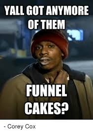 Pike Meme - yall got anymore of them funnel cakes corey cox cake meme on me me