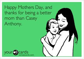 Casey Anthony Meme - happy mothers day and thanks for being a better mom than casey