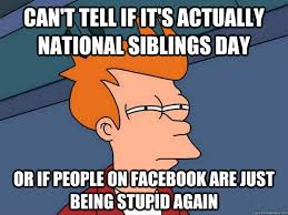National Sibling Day Meme - can t tell if it s actually national siblings day or if people on