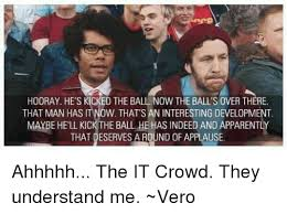 It Crowd Meme - hooray hes kicked the ball now the balls over there that man has ow