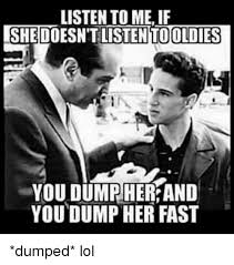 Listen To Me Meme - listen to me if listen oldies you dumr her and you dump her fast