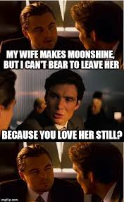 Love My Wife Meme - my wife makes moonshine but i cant bear to leave her because you
