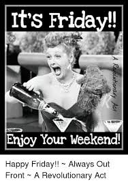 Happy Friday Memes - it s friday enjoy your weekend happy friday always out front