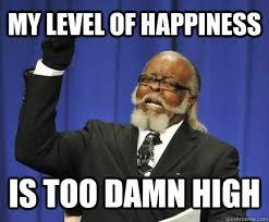 Happiness Meme - my level of happiness is too damn high too damn high quickmeme