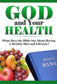 healthy living god and your health what does the bible say about