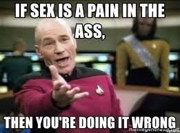 Pain In The Ass Meme - if sex is a pain in the ass then you re doing it wrong why the