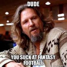 You Suck Memes - dude you suck at fantasy football big lebowski make a meme