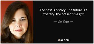 Gifts For Future In Unger Quote The Past Is History The Future Is A Mystery The