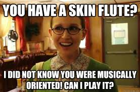 Flute Memes - you have a skin flute i did not know you were musically oriented