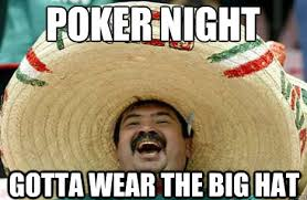 Poker Memes - poker night gotta wear the big hat merry mexican quickmeme