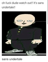 Sans Meme - oh fuck dude watch out it s sans under tale sans undertale