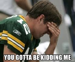 You Gotta Be Kidding Me Meme - you gotta be kidding me aaron rodgers facepalm meme generator