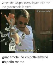 Chipotle Memes - when the chipotle employee tells me the guacamole is extra