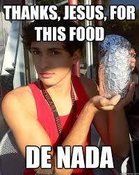Thank Jesus Meme - thanks jesus for this food de nada chipotle lover quickmeme