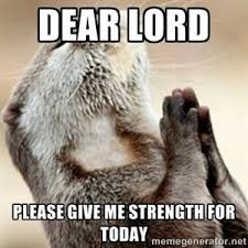 Lord Help Me Meme - dear lord meme dear lord please give me strength for today