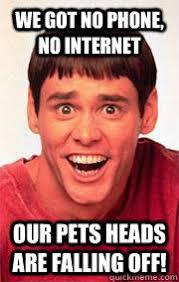 No Internet Meme - we got no phone no internet our pets heads are falling off