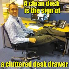 Desk Meme - a clean desk is the sign of a cluttered desk drawer meme