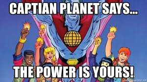 captian planet says the power is yours captain planet power