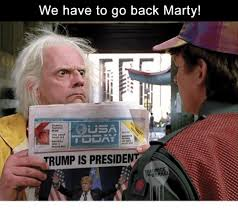 We Have To Go Back Meme - we have to go back marty trump is presiden trump meme on me me