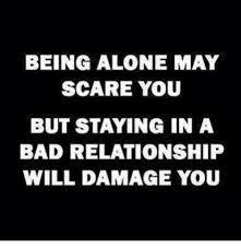 Bad Relationship Memes - being alone may scare you but staying in a bad relationship will