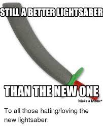Lightsaber Meme - still abetter lightsaber than the newone make a meme to all those