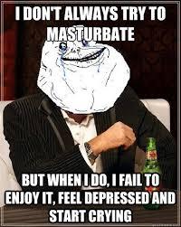 Depressed Drinking Meme - i don t always try to masturbate but when i do i fail to enjoy it