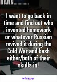 I want to go back in time and find out who invented homework or     Whisper