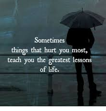 Life Lesson Memes - sometimes things that hurt you most teach you the greatest lessons