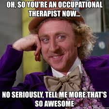 Occupational Therapy Memes - oh so you re an occupational therapist now no seriously tell