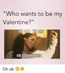 No Valentine Meme - who wants to be my valentine no one no one no ooonnneeee oh ok