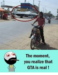 Meme Gta - the moment you realize that gta is real meme on sizzle