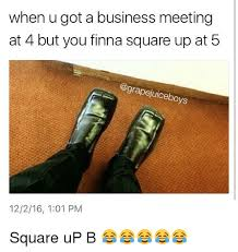 Business Meeting Meme - when u got a business meeting at 4 but you finna square up at 5