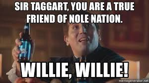 True Friend Meme - sir taggart you are a true friend of nole nation willie willie