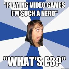 Girls Playing Video Games Meme - playing video games i m such a nerd what s e3 annoying