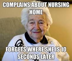 Nursing Home Meme - complains about nursing home forgets where she is 10 seconds later