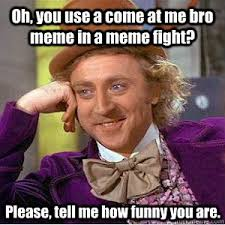 Funny Fight Memes - oh you use a come at me bro meme in a meme fight please tell me