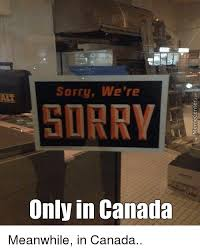 We Re Sorry Meme - sorry we re sorry only in canada meanwhile in canada funny meme