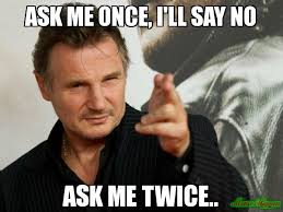Ask Meme - ask me once i ll say no ask me twice meme overly attached
